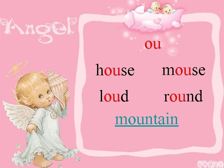 ou house mouse loud round mountain
