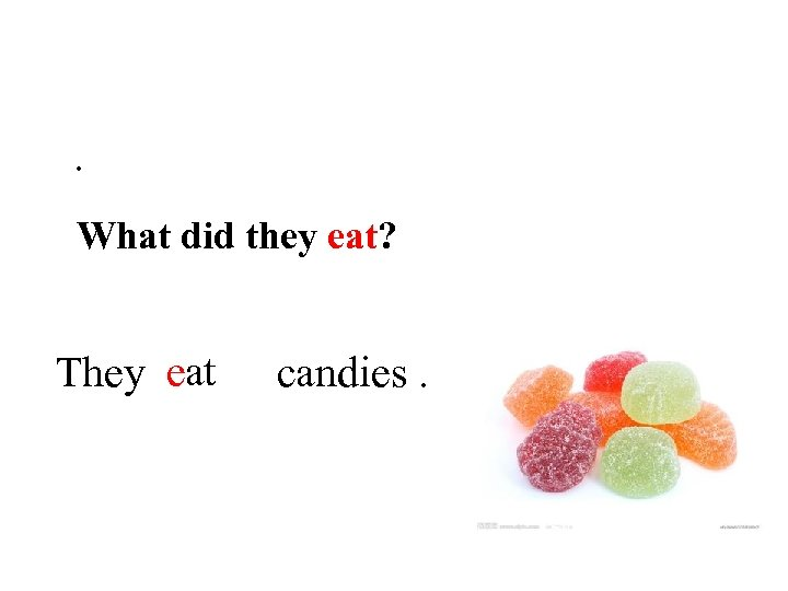 . What did they eat? They eat candies.