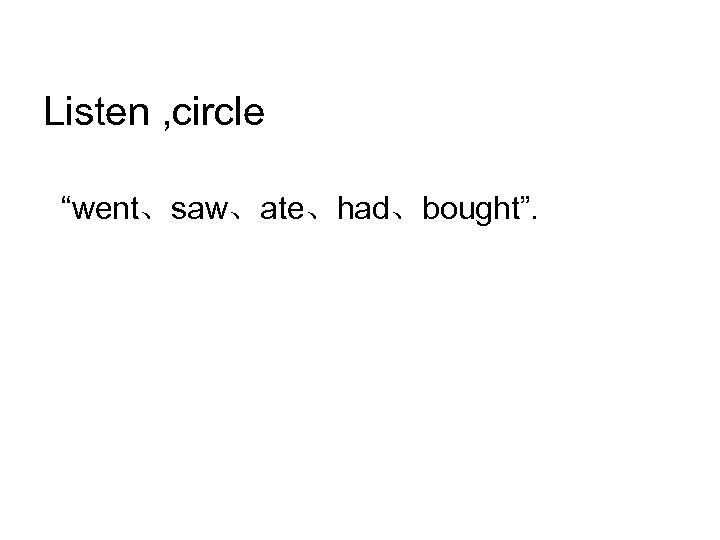 """Listen , circle """"went、saw、ate、had、bought""""."""