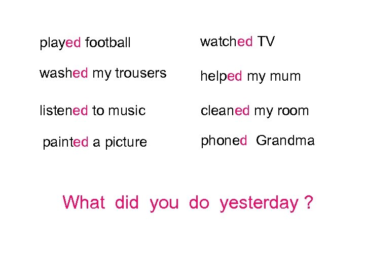played football watched TV washed my trousers helped my mum listened to music cleaned