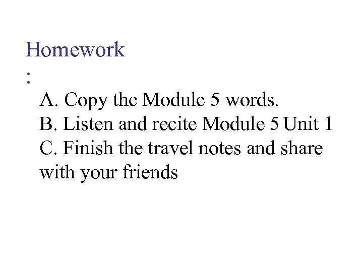 Homework : A. Copy the Module 5 words. B. Listen and recite Module 5