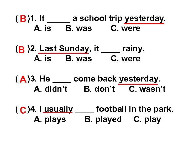 ( B )1. It _____ a school trip yesterday. A. is B. was C.