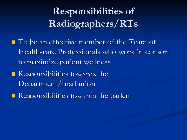 Responsibilities of Radiographers/RTs To be an effective member of the Team of Health-care Professionals