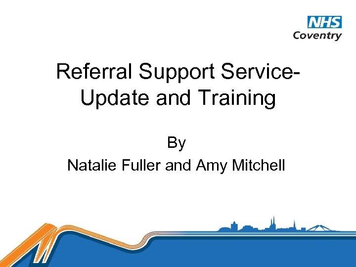 Referral Support Service. Update and Training By Natalie Fuller and Amy Mitchell