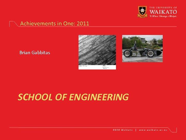 Achievements in One: 2011 Brian Gabbitas SCHOOL OF ENGINEERING