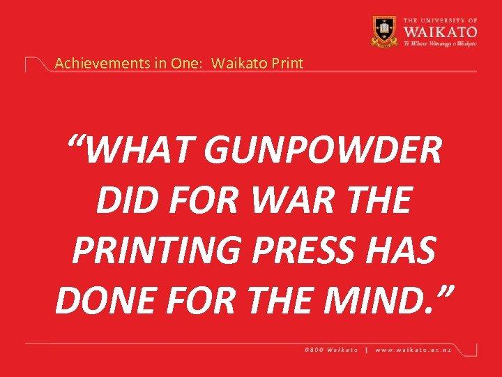"Achievements in One: Waikato Print ""WHAT GUNPOWDER DID FOR WAR THE PRINTING PRESS HAS"