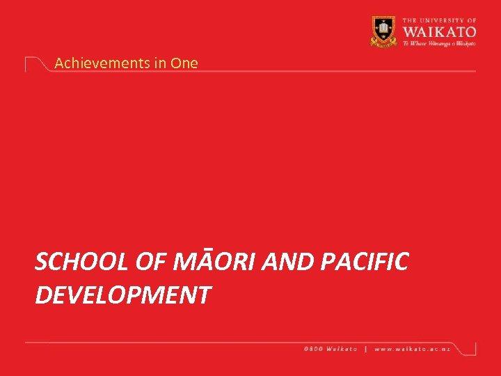 Achievements in One SCHOOL OF MĀORI AND PACIFIC DEVELOPMENT