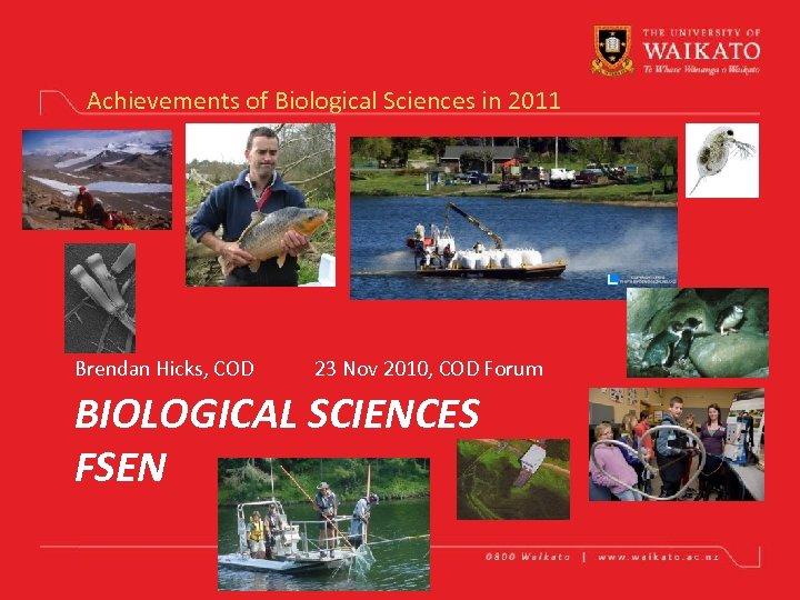 Achievements of Biological Sciences in 2011 Brendan Hicks, COD 23 Nov 2010, COD Forum