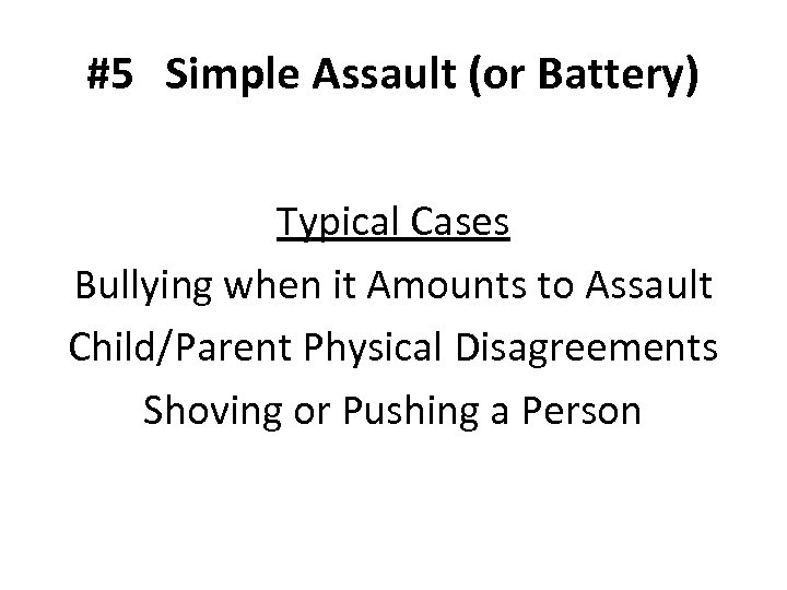 #5 Simple Assault (or Battery) Typical Cases Bullying when it Amounts to Assault Child/Parent