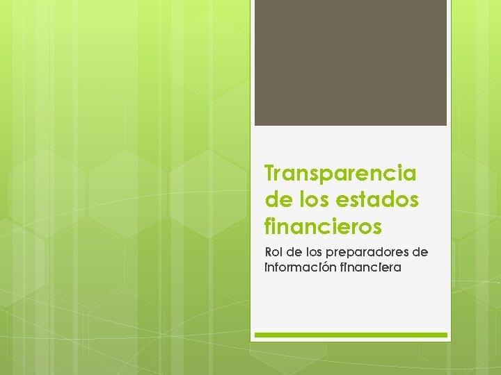 Transparencia de los estados financieros Rol de los preparadores de información financiera