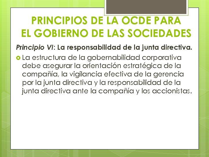 PRINCIPIOS DE LA OCDE PARA EL GOBIERNO DE LAS SOCIEDADES Principio VI: La responsabilidad