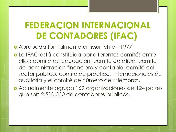 FEDERACION INTERNACIONAL DE CONTADORES (IFAC) Aprobada formalmente en Munich en 1977 La IFAC está