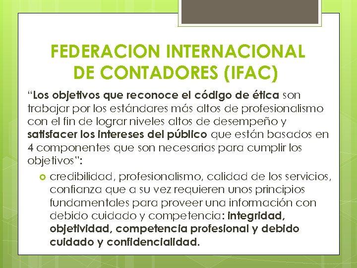 """FEDERACION INTERNACIONAL DE CONTADORES (IFAC) """"Los objetivos que reconoce el código de ética son"""
