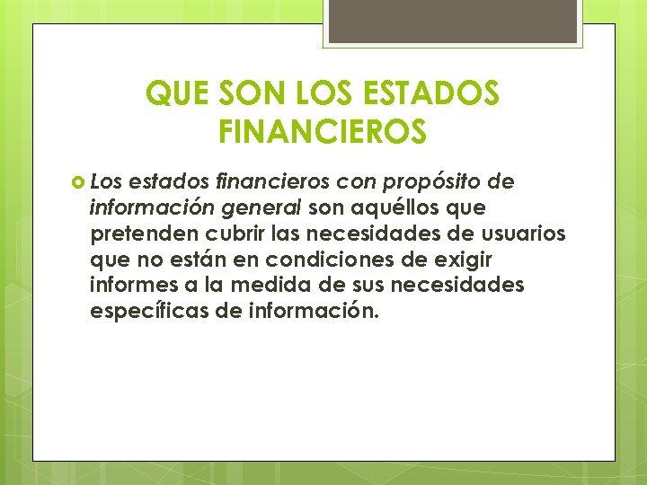 QUE SON LOS ESTADOS FINANCIEROS Los estados financieros con propósito de información general son