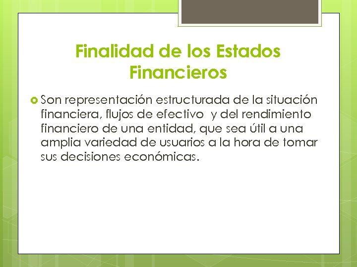Finalidad de los Estados Financieros Son representación estructurada de la situación financiera, flujos de
