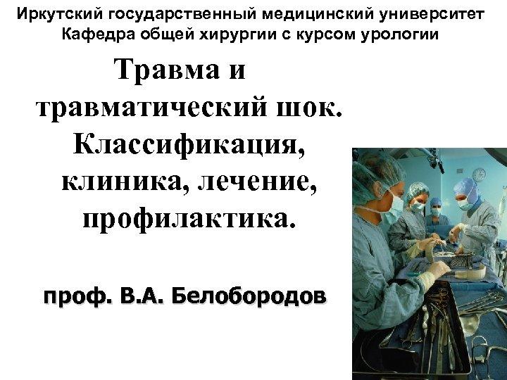 Иркутский государственный медицинский университет Кафедра общей хирургии с курсом урологии Травма и травматический шок.