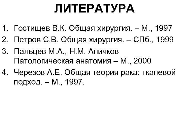 ЛИТЕРАТУРА 1. Гостищев В. К. Общая хирургия. – М. , 1997 2. Петров С.