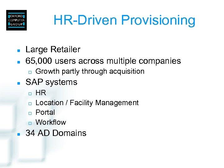 HR-Driven Provisioning n n Large Retailer 65, 000 users across multiple companies ¨ n