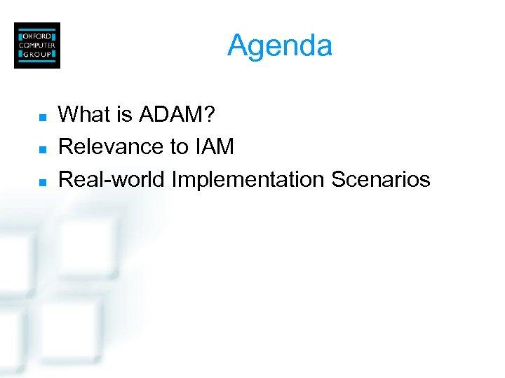 Agenda n n n What is ADAM? Relevance to IAM Real-world Implementation Scenarios