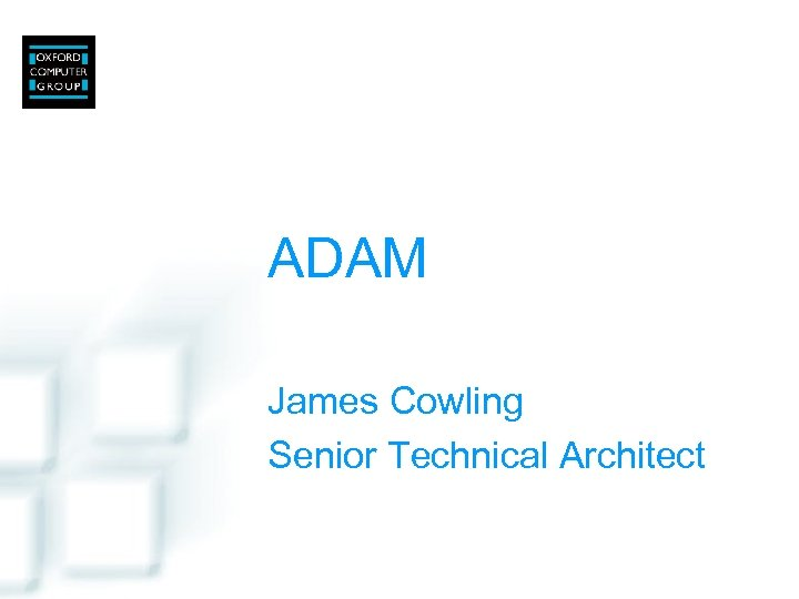 ADAM James Cowling Senior Technical Architect