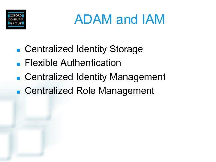 ADAM and IAM n n Centralized Identity Storage Flexible Authentication Centralized Identity Management Centralized