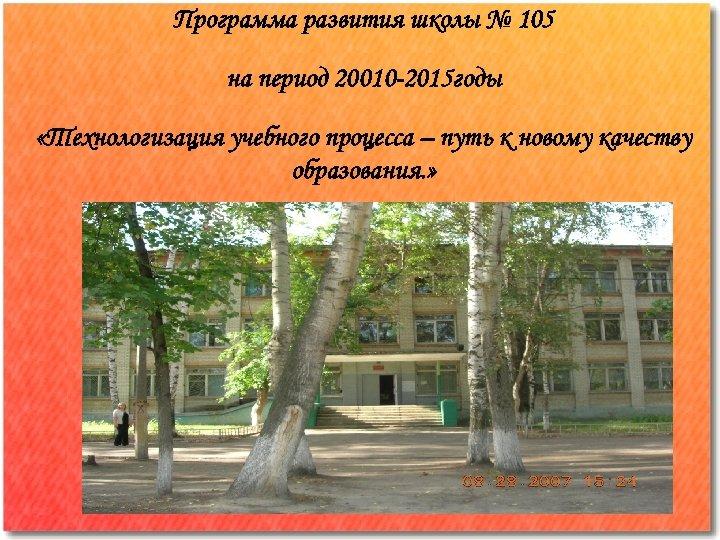 Программа развития школы № 105 на период 20010 -2015 годы «Технологизация учебного процесса –