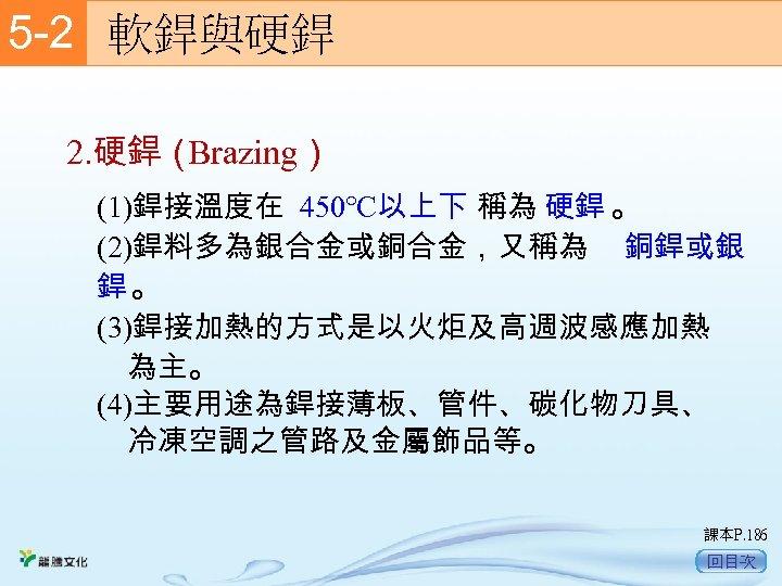 5 -2  軟銲與硬銲 2. 硬銲( Brazing) (1)銲接溫度在 450℃以上下 稱為 硬銲 。 (2)銲料多為銀合金或銅合金,又稱為 銅銲或銀 銲。
