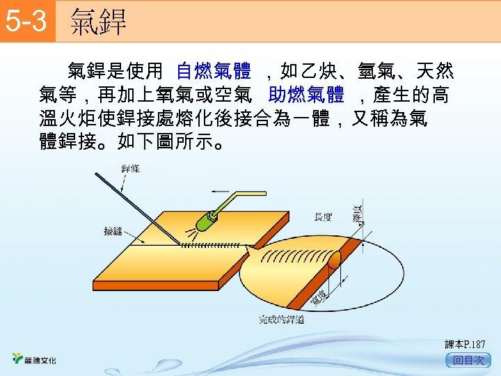5 -3  氣銲    氣銲是使用 自燃氣體 ,如乙炔、氫氣、天然 氣等,再加上氧氣或空氣 助燃氣體 ,產生的高 溫火炬使銲接處熔化後接合為一體,又稱為氣 體銲接。如下圖所示。 課本P. 187