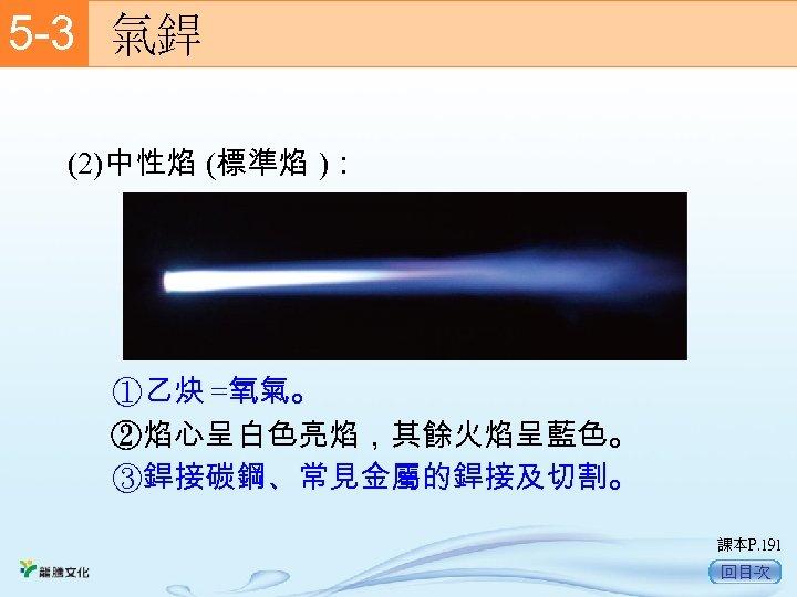 5 -3  氣銲 (2)中性焰 (標準焰 ): ①乙炔 =氧氣。 ②焰心呈白色亮焰,其餘火焰呈藍色。 ③銲接碳鋼、常見金屬的銲接及切割。 課本P. 191 回目次