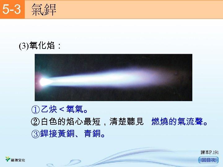 5 -3  氣銲 (3)氧化焰: ①乙炔<氧氣。 ②白色的焰心最短,清楚聽見 燃燒的氣流聲。 ③銲接黃銅、青銅。 課本P. 191 回目次