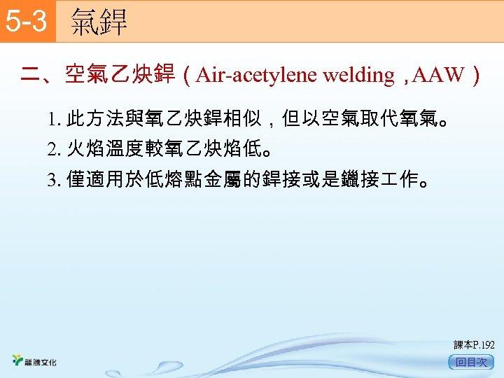 5 -3  氣銲 二、空氣乙炔銲(Air-acetylene welding, AAW) 1. 此方法與氧乙炔銲相似,但以空氣取代氧氣。 2. 火焰溫度較氧乙炔焰低。 3. 僅適用於低熔點金屬的銲接或是鑞接 作。 課本P.