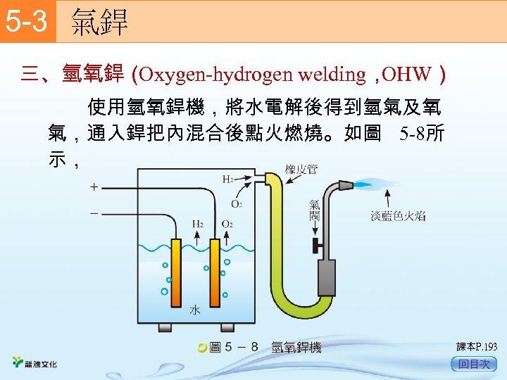 5 -3  氣銲 三、氫氧銲( Oxygen-hydrogen welding, OHW)   使用氫氧銲機,將水電解後得到氫氣及氧 氣,通入銲把內混合後點火燃燒。如圖 5 -8所 示, 課本P. 193