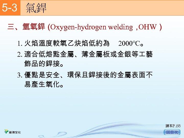 5 -3  氣銲 三、氫氧銲( Oxygen-hydrogen welding, OHW) 1. 火焰溫度較氧乙炔焰低約為 2000℃。 2. 適合低熔點金屬、薄金屬板或金銀等 藝 飾品的銲接。