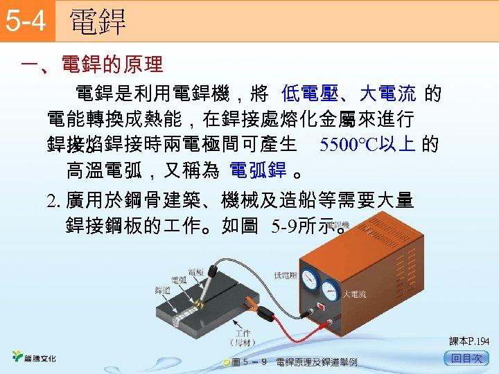 5 -4  電銲 一、電銲的原理    電銲是利用電銲機,將 低電壓、大電流 的 電能轉換成熱能,在銲接處熔化金屬來進行 1. 火焰銲接時兩電極間可產生 5500℃以上 的 銲接。