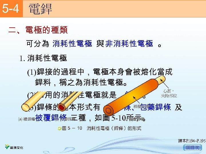 5 -4  電銲 二、電極的種類 可分為 消耗性電極 與 非消耗性電極 。 1. 消耗性電極 (1)銲接的過程中,電極本身會被熔化當成 銲料,稱之為消耗性電極。 (2)常用的消耗性電極就是