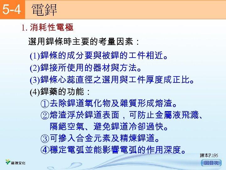 5 -4  電銲 1. 消耗性電極 選用銲條時主要的考量因素: (1)銲條的成分要與被銲的 件相近。 (2)銲接所使用的器材與方法。 (3)銲條心蕊直徑之選用與 件厚度成正比。 (4)銲藥的功能: ①去除銲道氧化物及雜質形成熔渣。 ②熔渣浮於銲道表面,可防止金屬液飛濺、