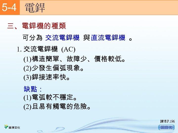 5 -4  電銲 三、電銲機的種類 可分為 交流電銲機 與 直流電銲機 。 1. 交流電銲機 (AC) (1)構造簡單、故障少、價格較低。 (2)少發生偏弧現象。