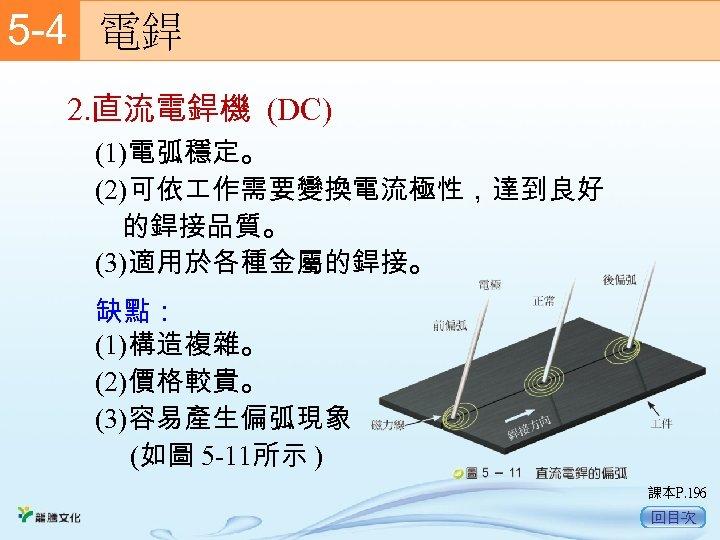 5 -4  電銲 2. 直流電銲機 (DC) (1)電弧穩定。 (2)可依 作需要變換電流極性,達到良好 的銲接品質。 (3)適用於各種金屬的銲接。 缺點: (1)構造複雜。 (2)價格較貴。