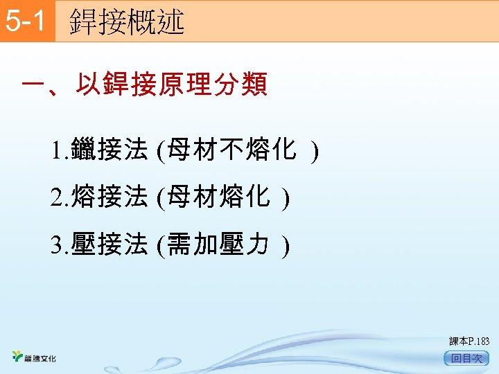 5 -1  銲接概述 一、以銲接原理分類 1. 鑞接法 (母材不熔化 ) 2. 熔接法 (母材熔化 ) 3. 壓接法