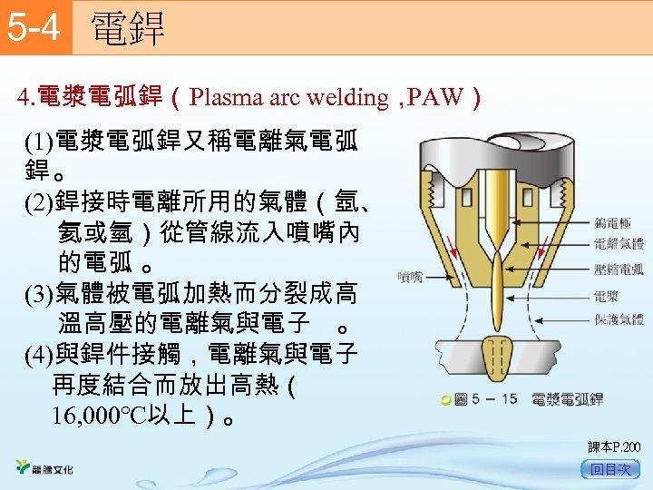 5 -4  電銲 4. 電漿電弧銲(Plasma arc welding, PAW) (1)電漿電弧銲又稱電離氣電弧 銲。 (2)銲接時電離所用的氣體(氬、 氦或氫)從管線流入噴嘴內 的電弧 。