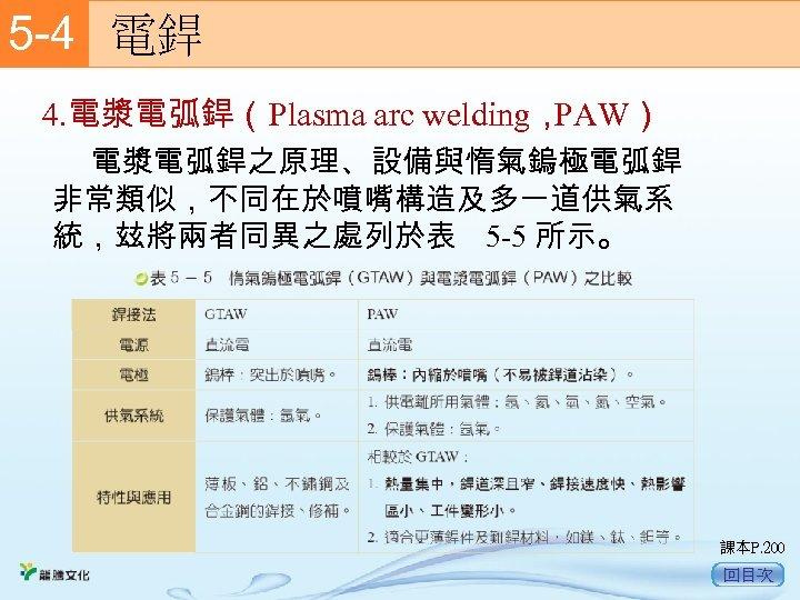 5 -4  電銲 4. 電漿電弧銲(Plasma arc welding, PAW) 電漿電弧銲之原理、設備與惰氣鎢極電弧銲 非常類似,不同在於噴嘴構造及多一道供氣系 統,玆將兩者同異之處列於表 5 -5 所示。