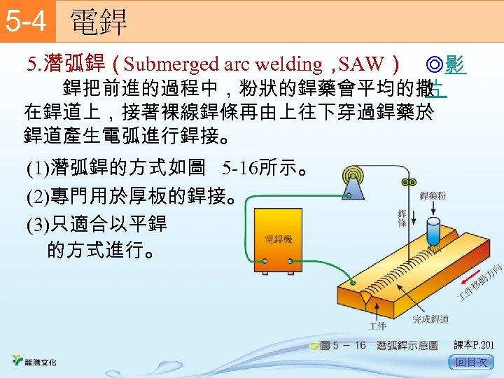 5 -4  電銲 5. 潛弧銲(Submerged arc welding, SAW) ◎影 片 銲把前進的過程中,粉狀的銲藥會平均的撒 在銲道上,接著裸線銲條再由上往下穿過銲藥於 銲道產生電弧進行銲接。 (1)潛弧銲的方式如圖