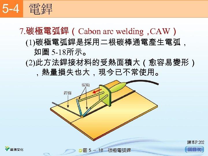 5 -4  電銲 7. 碳極電弧銲(Cabon arc welding, CAW) (1)碳極電弧銲是採用二根碳棒通電產生電弧, 如圖 5 -18所示。 (2)此方法銲接材料的受熱面積大(愈容易變形) ,熱量損失也大,現今已不常使用。