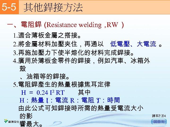 5 -5  其他銲接方法 一、電阻銲( Resistance welding, ) RW 1. 適合薄板金屬之搭接。 2. 將金屬材料加壓夾住,再通以 低電壓、大電流 。