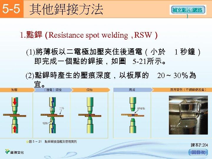 5 -5  其他銲接方法 補充影片(網路 ) 1. 點銲( Resistance spot welding, RSW) (1)將薄板以二電極加壓夾住後通電(小於 1 秒鐘)