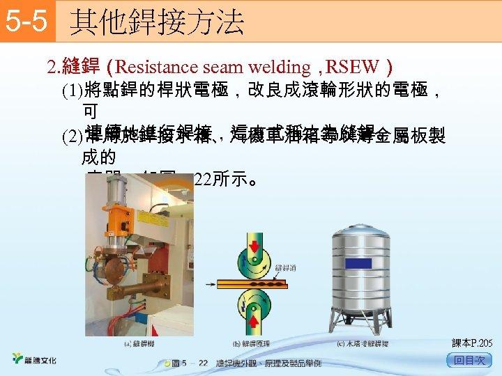 5 -5  其他銲接方法 2. 縫銲( Resistance seam welding, RSEW) (1)將點銲的桿狀電極,改良成滾輪形狀的電極, 可 連續地進行銲接,這方式稱之為縫銲。 (2)常用於銲接水箱、汽機車油箱等以薄金屬板製 成的