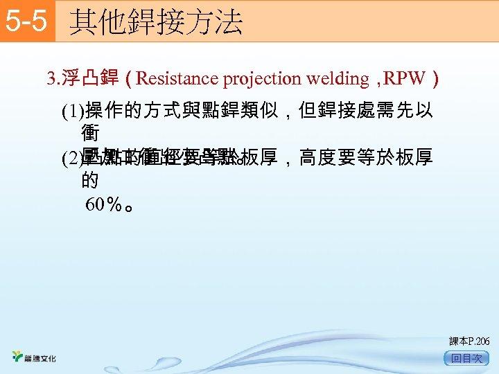 5 -5  其他銲接方法 3. 浮凸銲(Resistance projection welding, RPW) (1)操作的方式與點銲類似,但銲接處需先以 衝 壓加 衝出小凸點。 (2)凸點的直徑要等於板厚,高度要等於板厚 的
