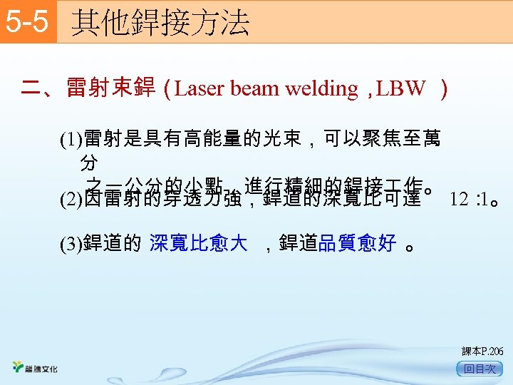 5 -5  其他銲接方法 二、雷射束銲( Laser beam welding, LBW ) (1)雷射是具有高能量的光束,可以聚焦至萬 分 之一公分的小點,進行精細的銲接 作。 (2)因雷射的穿透力強,銲道的深寬比可達