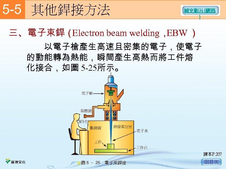 5 -5  其他銲接方法 補充影片(網路 ) 三、電子束銲( Electron beam welding, EBW )   以電子槍產生高速且密集的電子,使電子 的動能轉為熱能,瞬間產生高熱而將 件熔