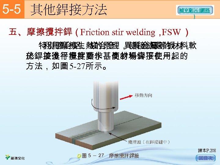 5 -5  其他銲接方法 補充影片(網路 ) 五、摩擦攪拌銲(Friction stir welding, FSW )      利用摩擦生熱的原理,使接縫處的材料軟 特別適合鋁、鎂合金、異質金屬等板材, 於銲接後平坦度要求甚高的場合下使用。